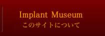 Implant Museum このサイトについて
